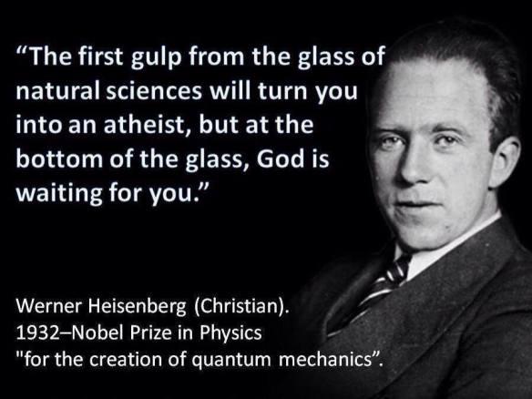 """""""Der erste Schluck von einem Glas Naturwissenschaft wird dich in einen Atheisten machen. Aber am Grund vom Glas wartet Gott auf dich."""""""